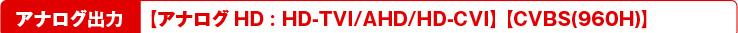 アナログ出力【アナログHD:HD-TVI/AHD/HD-CVI】 【CVBS(960H)】