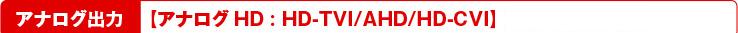 アナログ出力【アナログHD:TVI/AHD/CVI】 【CVBS(960H)】